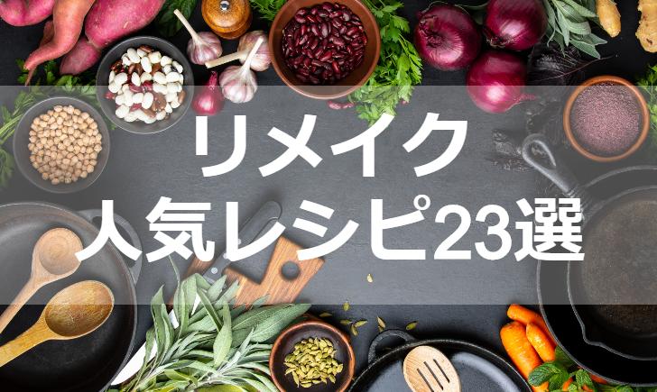 リメイク人気レシピ【厳選23品】クックパッド殿堂1位・つくれぽ1000超も掲載中!