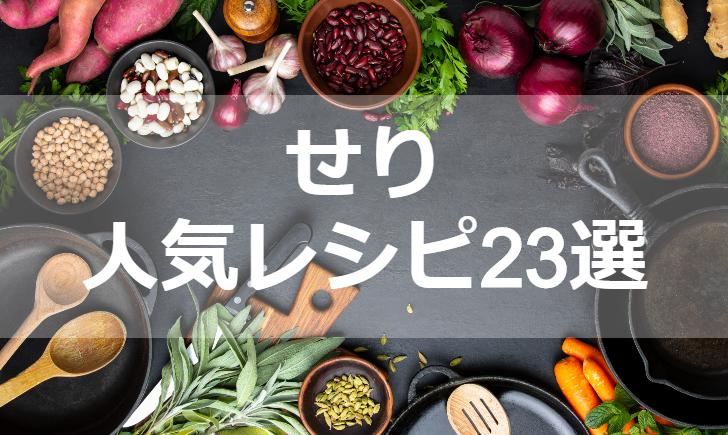 せり人気レシピ【厳選23品】クックパッド殿堂1位・つくれぽ1000超も掲載中!