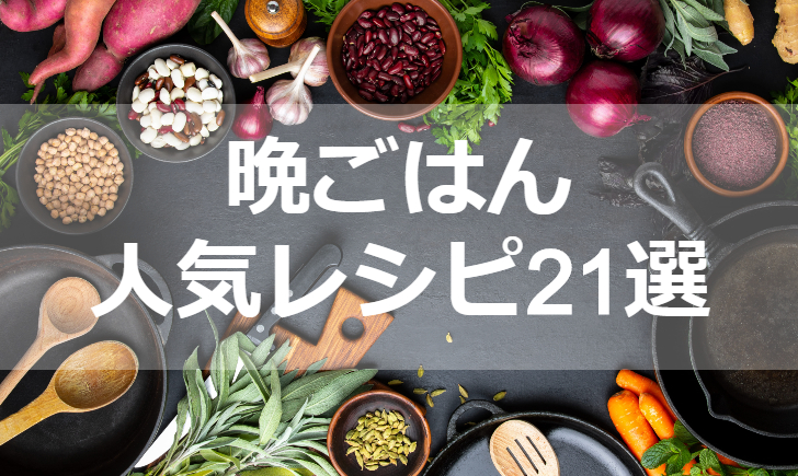 晩ごはん人気レシピ【厳選21品】クックパッド殿堂1位・つくれぽ1000超も掲載中!