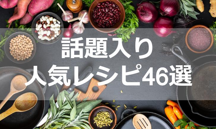 話題入り人気レシピ【厳選46品】クックパッド殿堂1位・つくれぽ1000超も掲載中!