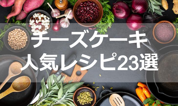 チーズケーキ人気レシピ【厳選23品】クックパッド殿堂1位・つくれぽ1000超も掲載中!