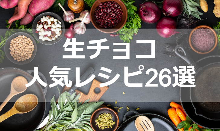 生チョコ人気レシピ【厳選26品】クックパッド殿堂1位・つくれぽ1000超も掲載中!