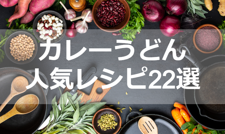 カレーうどん人気レシピ【厳選22品】クックパッド殿堂1位・つくれぽ1000超も掲載中!