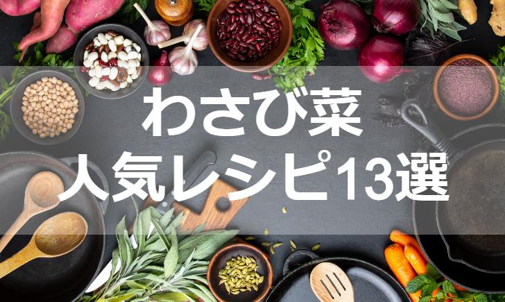 わさび菜人気レシピ【厳選13品】クックパッド殿堂1位・つくれぽ1000超も掲載中!