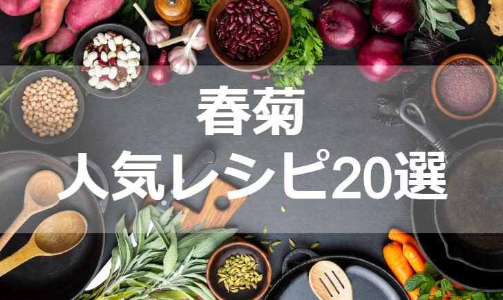 春菊人気レシピ【厳選20品】クックパッド殿堂1位・つくれぽ1000超も掲載中!