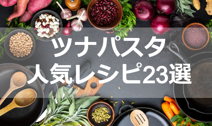 ツナパスタ人気レシピ【厳選23品】クックパッド殿堂1位・つくれぽ1000超も掲載中!