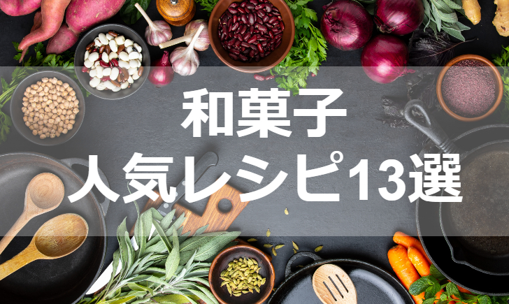 和菓子人気レシピ【厳選13品】クックパッド殿堂1位・つくれぽ1000超も掲載中!