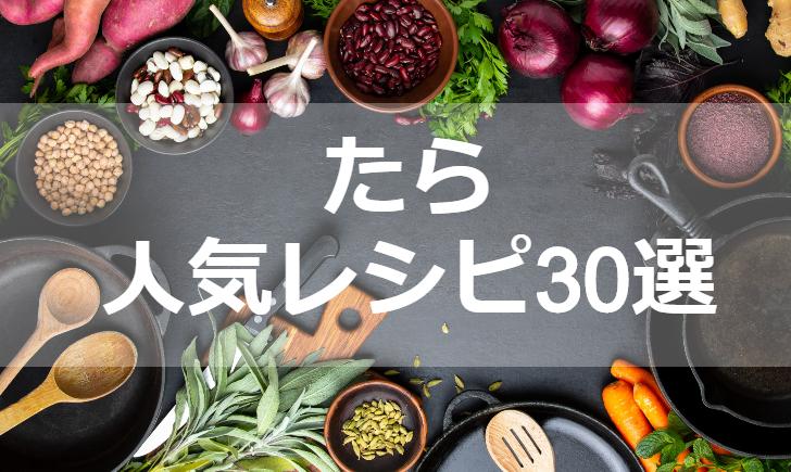 たら人気レシピ【厳選30品】クックパッド殿堂1位・つくれぽ1000超も掲載中!