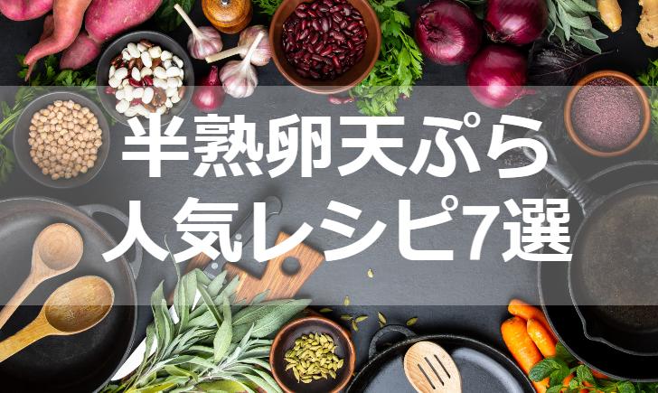 半熟卵天ぷら人気レシピ【厳選7品】クックパッド殿堂1位・つくれぽ10超も掲載中!